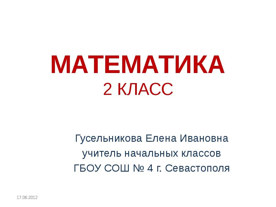 МАТЕМАТИКА 2 КЛАСС Гусельникова Елена Ивановна учитель начальных классов ГБОУ...