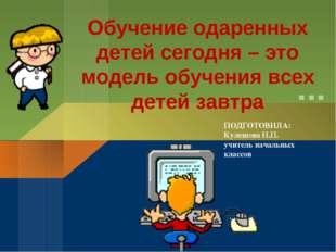 ПОДГОТОВИЛА: Кулешова Н.П. учитель начальных классов Обучение одаренных детей