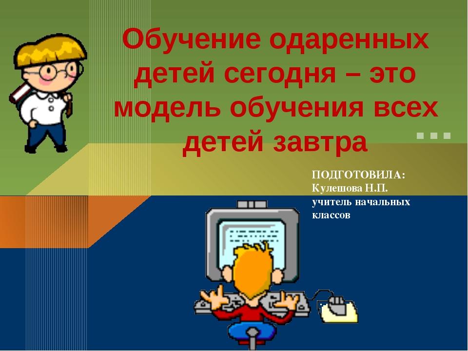 ПОДГОТОВИЛА: Кулешова Н.П. учитель начальных классов Обучение одаренных детей...