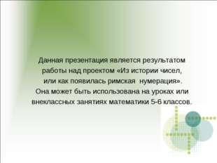 Данная презентация является результатом работы над проектом «Из истории чисел