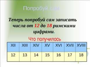 Попробуй сам Теперь попробуй сам записать числа от 12 до 18 римскими цифрами.