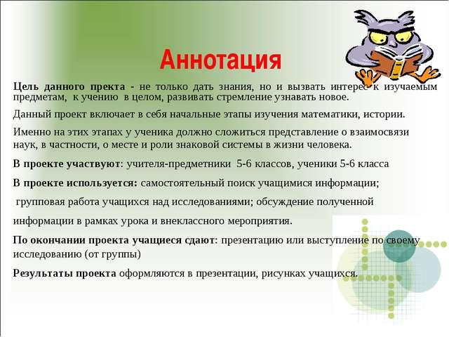 Аннотация Цель данного пректа - не только дать знания, но и вызвать интерес к...