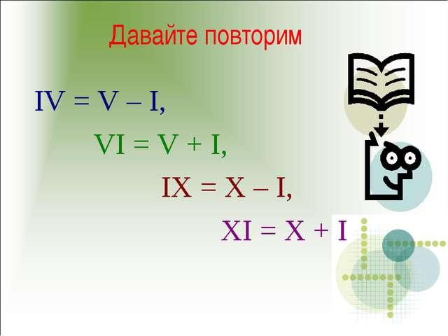 Давайте повторим IV = V – I, VI = V + I, IX = X – I, XI = X + I