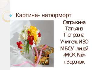 Картина- натюрморт Сапрыкина Татьяна Петровна Учитель ИЗО МБОУ лицей «МОК №2»