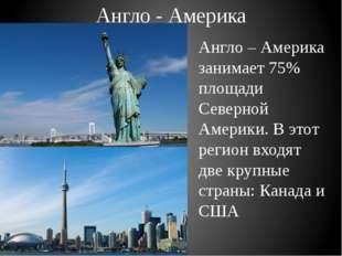 Англо - Америка Англо – Америка занимает 75% площади Северной Америки. В этот