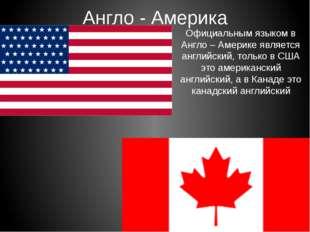 Англо - Америка Официальным языком в Англо – Америке является английский, тол