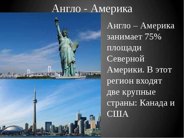 Англо - Америка Англо – Америка занимает 75% площади Северной Америки. В этот...