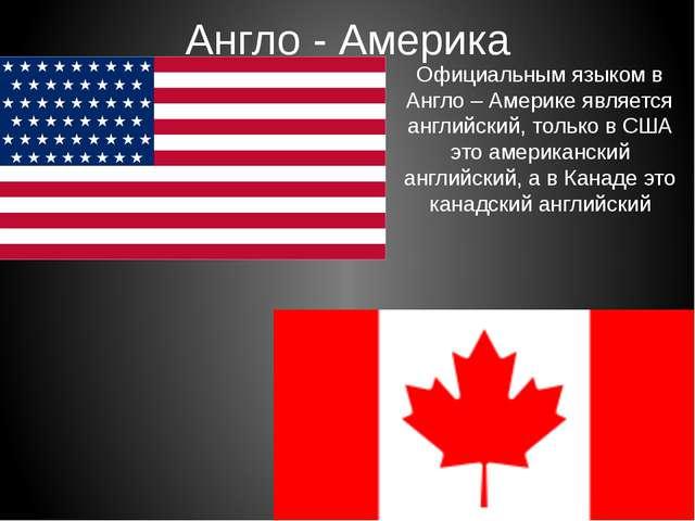Англо - Америка Официальным языком в Англо – Америке является английский, тол...