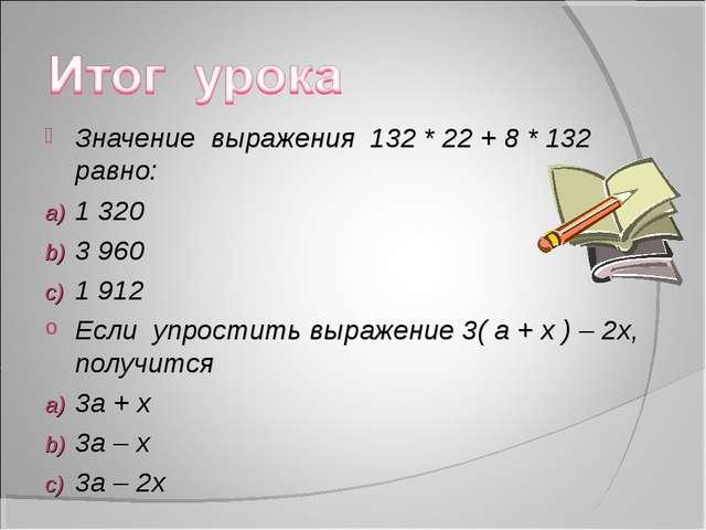Значение выражения 132 * 22 + 8 * 132 равно: 1 320 3 960 1 912 Если упростить...