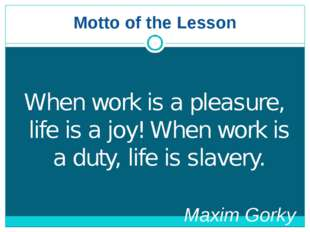 Motto of the Lesson When work is a pleasure, life is a joy! When work is a du