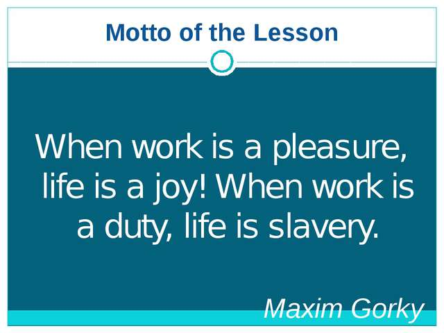 Motto of the Lesson When work is a pleasure, life is a joy! When work is a du...