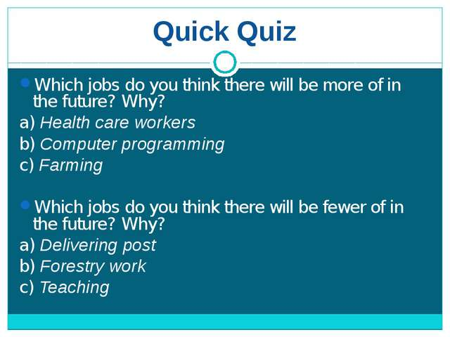 Quick Quiz Which jobs do you think there will be more of in the future? Why?...