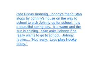 One Friday morning, Johnny's friend Stan stops by Johnny's house on the way t