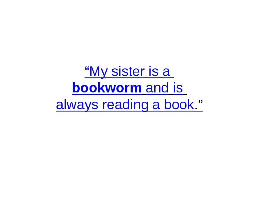 """My sister is a bookworm and is always reading a book."""