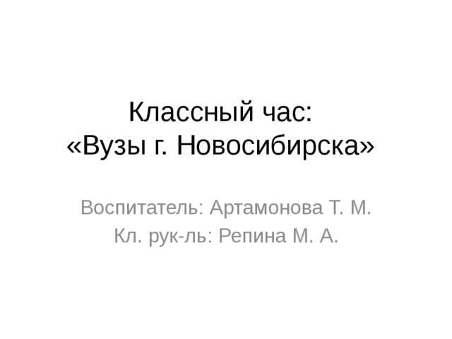 Классный час: «Вузы г. Новосибирска» Воспитатель: Артамонова Т. М. Кл. рук-ль...