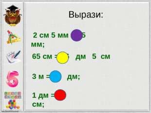 Вырази: 2 см 5 мм = 25 мм; 65 см = 6 дм 5 см 3 м = 30 дм; 1 дм = 10 см;