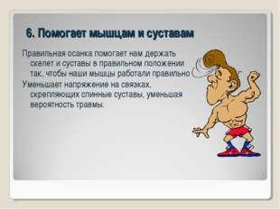 6. Помогает мышцам и суставам Правильная осанка помогает нам держать скелет и