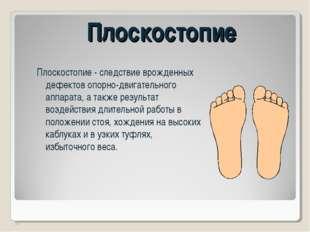 Плоскостопие Плоскостопие - следствие врожденных дефектов опорно-двигательног