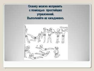 Осанку можно исправить с помощью простейших упражнений. Выполняйте их ежедне
