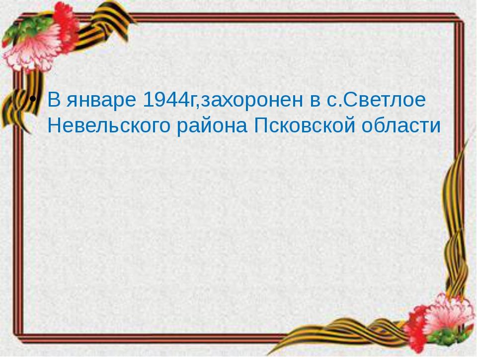 В январе 1944г,захоронен в с.Светлое Невельского района Псковской области