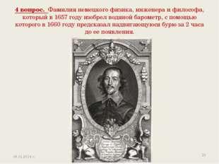 4 вопрос. Фамилия немецкого физика, инженера и философа, который в 1657 году