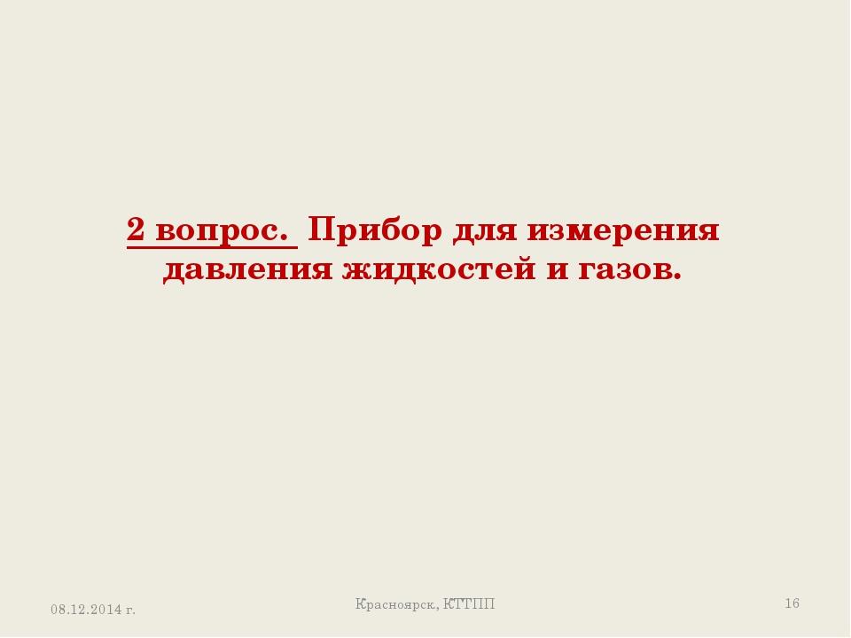 2 вопрос. Прибор для измерения давления жидкостей и газов. Красноярск, КТТПП...