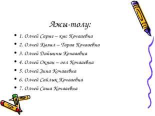 Ажы-толу: 1. Олчей Сарыг – кыс Кочааевна 2. Олчей Кызыл – Тараа Кочааевна 3.