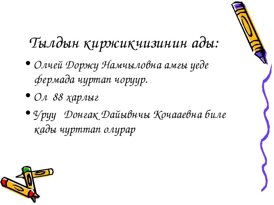 Тылдын киржикчизинин ады: Олчей Доржу Намчыловна амгы уеде фермада чуртап чор...
