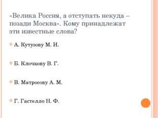 «Велика Россия, а отступать некуда – позади Москва». Кому принадлежат эти изв