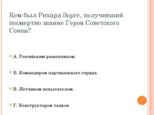 Кем был Рихард Зорге, получивший посмертно звание Героя Советского Союза? А.