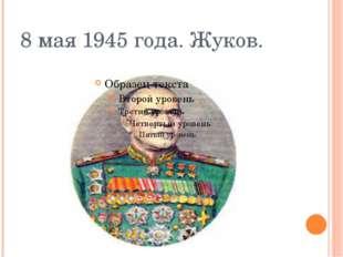 8 мая 1945 года. Жуков.