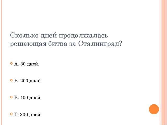 Сколько дней продолжалась решающая битва за Сталинград? А. 30 дней. Б. 200 дн...