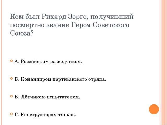 Кем был Рихард Зорге, получивший посмертно звание Героя Советского Союза? А....