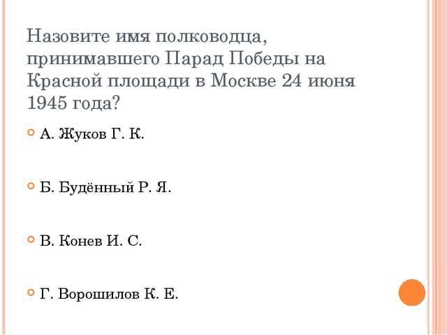 Назовите имя полководца, принимавшего Парад Победы на Красной площади в Москв...