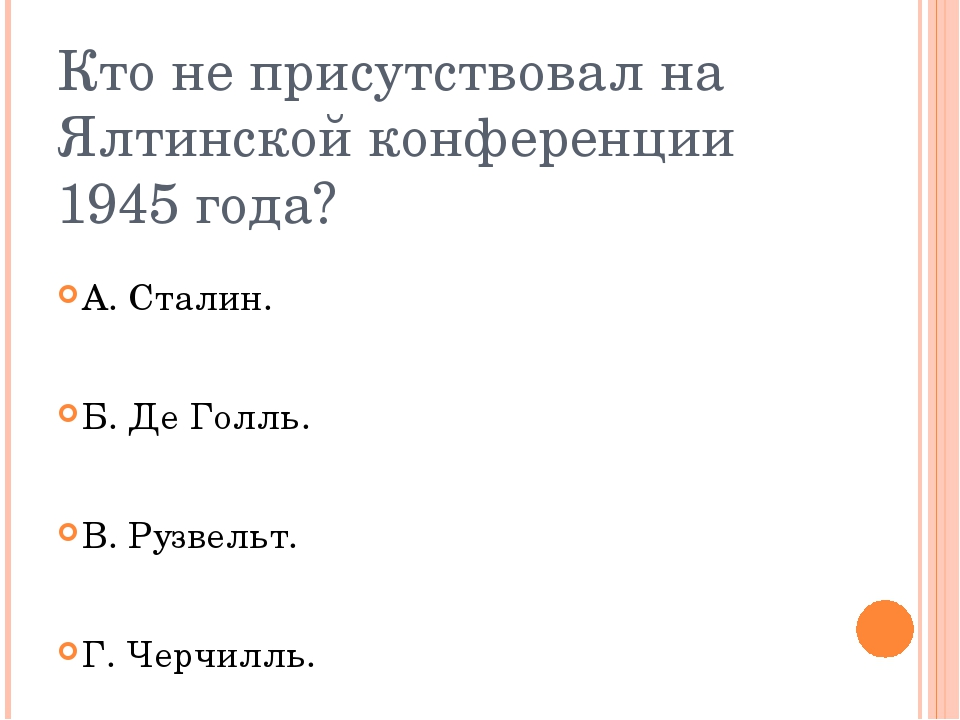 Кто не присутствовал на Ялтинской конференции 1945 года? А. Сталин. Б. Де Гол...