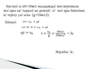 Бастапқы 0=30м/с жылдамдықпен вертикаль жоғары лақтырылған дененің ең жоғар