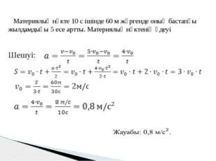 Материялық нүкте 10 с ішінде 60 м жүргенде оның бастапқы жылдамдығы 5 есе ар