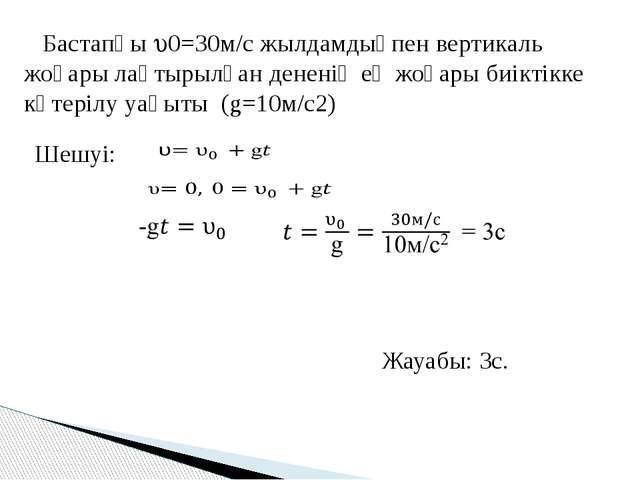 Бастапқы 0=30м/с жылдамдықпен вертикаль жоғары лақтырылған дененің ең жоғар...