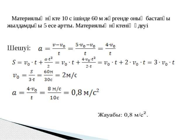 Материялық нүкте 10 с ішінде 60 м жүргенде оның бастапқы жылдамдығы 5 есе ар...