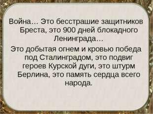 Война… Это бесстрашие защитников Бреста, это 900 дней блокадного Ленинграда…