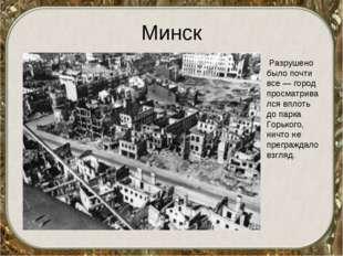 Минск Разрушено было почти все — город просматривался вплоть до парка Горьког