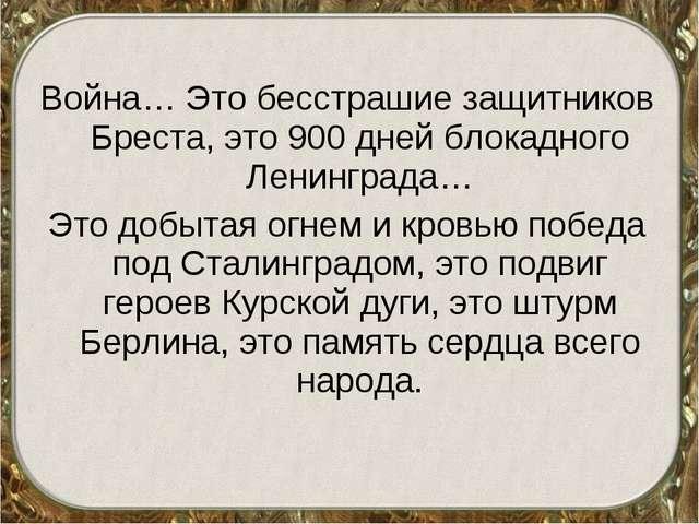 Война… Это бесстрашие защитников Бреста, это 900 дней блокадного Ленинграда…...