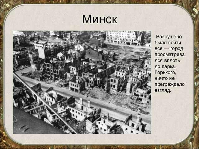 Минск Разрушено было почти все — город просматривался вплоть до парка Горьког...