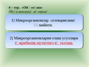 4 – тур. «Ой қозғаш» /Йеңи мавзуниң мәзмуни/ 1) Микроорганизмлар селекциясини