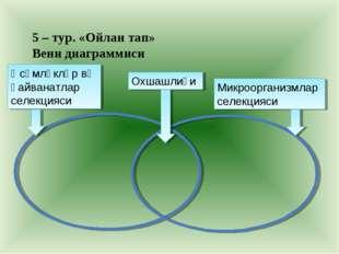5 – тур. «Ойлан тап» Венн диаграммиси Өсүмлүкләр вә һайванатлар селекцияси Ох