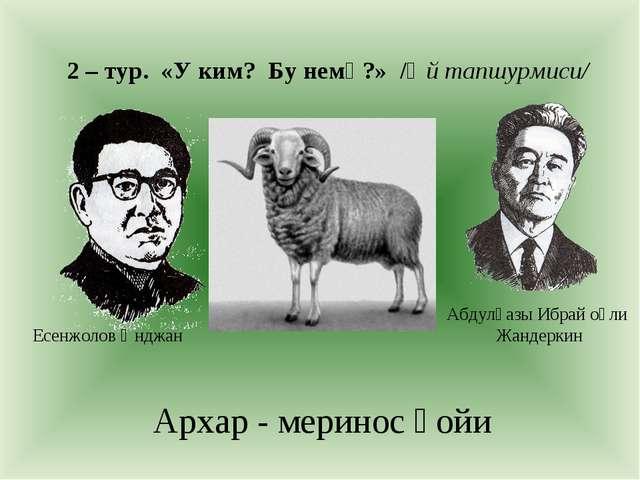 2 – тур. «У ким? Бу немә?» /Өй тапшурмиси/ Архар - меринос қойи Есенжолов Ән...