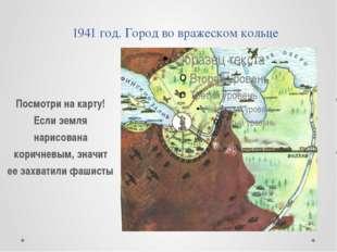1941 год. Город во вражеском кольце Посмотри на карту! Если земля нарисована