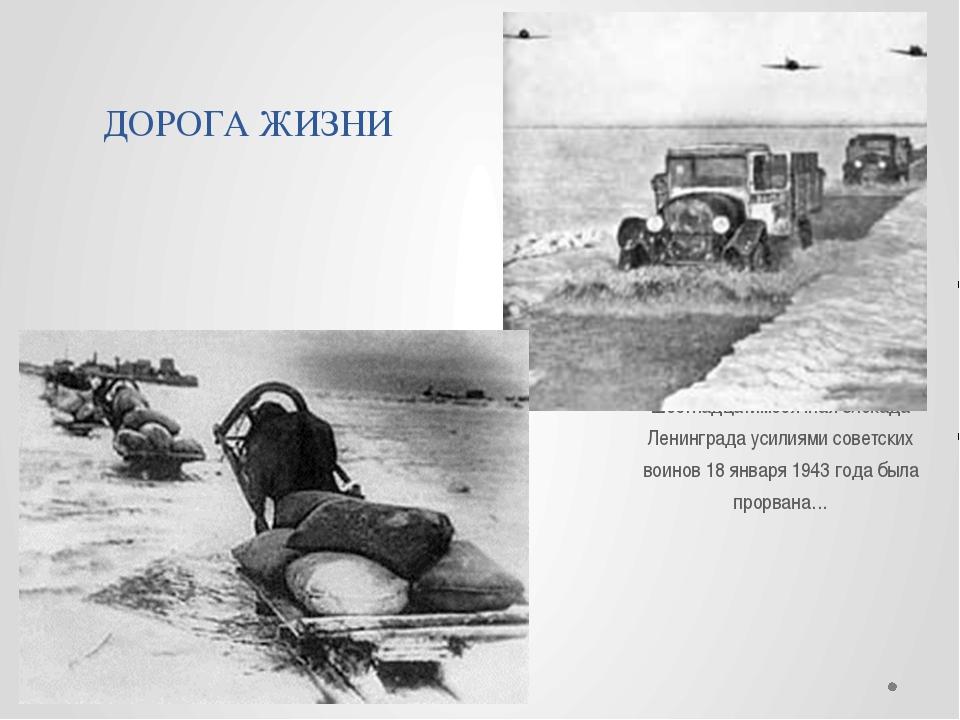 ДОРОГА ЖИЗНИ Шестнадцатимесячная блокада Ленинграда усилиями советских воинов...