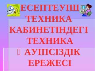 ЕСЕПТЕУІШ ТЕХНИКА КАБИНЕТІНДЕГІ ТЕХНИКА ҚАУІПСІЗДІК ЕРЕЖЕСІ