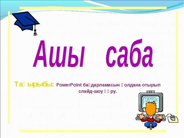 Тақырыбы: PowerPoint бағдарламасын қолдана отырып слайд-шоу құру.